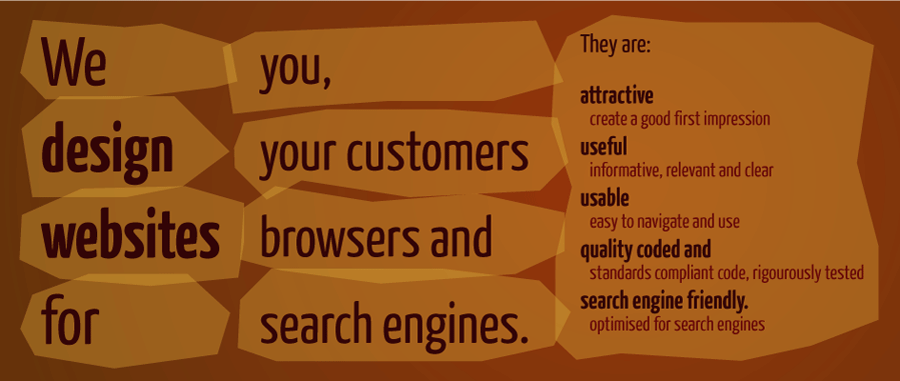 We design websites for you, your customers, browsers and search engines.